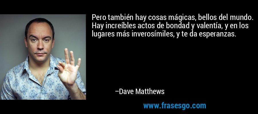 Pero también hay cosas mágicas, bellos del mundo. Hay increíbles actos de bondad y valentía, y en los lugares más inverosímiles, y te da esperanzas. – Dave Matthews