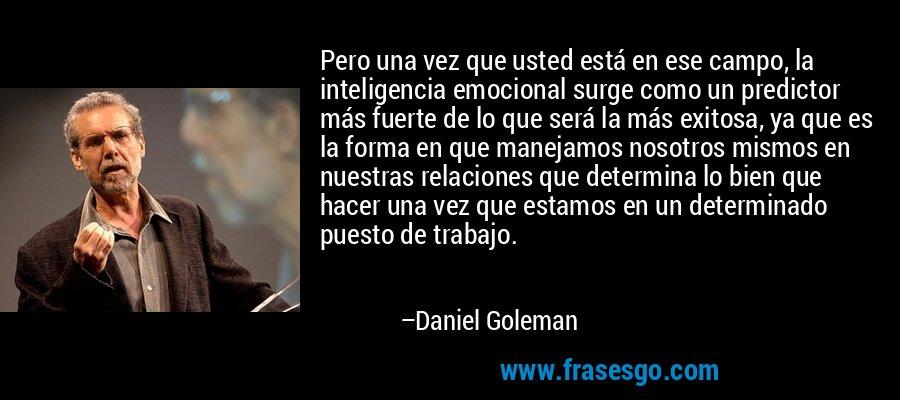Pero una vez que usted está en ese campo, la inteligencia emocional surge como un predictor más fuerte de lo que será la más exitosa, ya que es la forma en que manejamos nosotros mismos en nuestras relaciones que determina lo bien que hacer una vez que estamos en un determinado puesto de trabajo. – Daniel Goleman