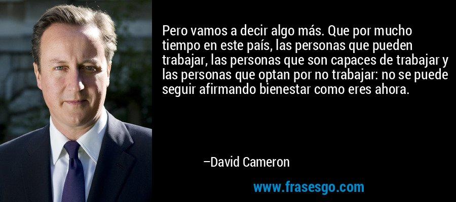 Pero vamos a decir algo más. Que por mucho tiempo en este país, las personas que pueden trabajar, las personas que son capaces de trabajar y las personas que optan por no trabajar: no se puede seguir afirmando bienestar como eres ahora. – David Cameron