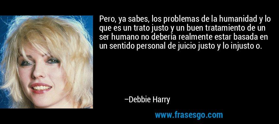 Pero, ya sabes, los problemas de la humanidad y lo que es un trato justo y un buen tratamiento de un ser humano no debería realmente estar basada en un sentido personal de juicio justo y lo injusto o. – Debbie Harry