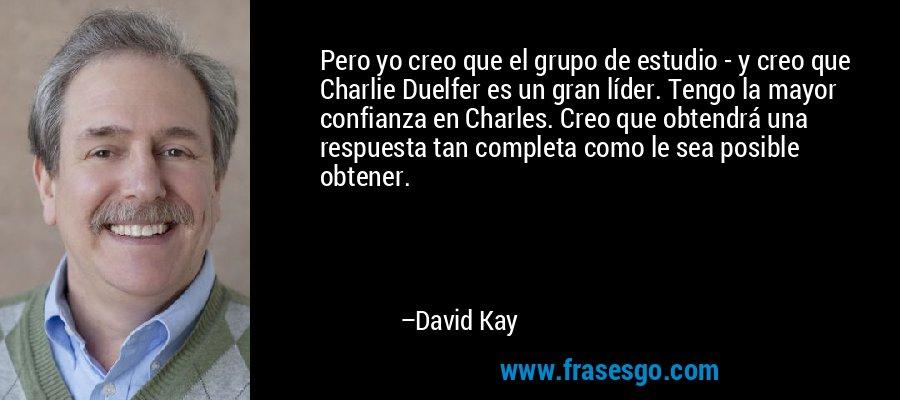 Pero yo creo que el grupo de estudio - y creo que Charlie Duelfer es un gran líder. Tengo la mayor confianza en Charles. Creo que obtendrá una respuesta tan completa como le sea posible obtener. – David Kay