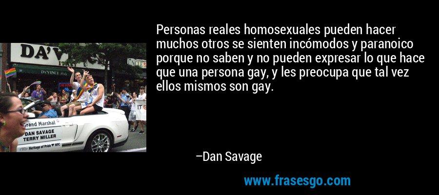 Personas reales homosexuales pueden hacer muchos otros se sienten incómodos y paranoico porque no saben y no pueden expresar lo que hace que una persona gay, y les preocupa que tal vez ellos mismos son gay. – Dan Savage