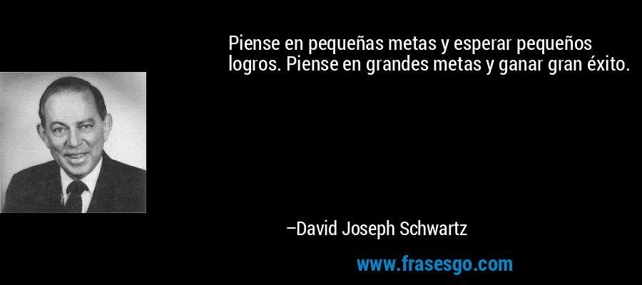 Piense en pequeñas metas y esperar pequeños logros. Piense en grandes metas y ganar gran éxito. – David Joseph Schwartz