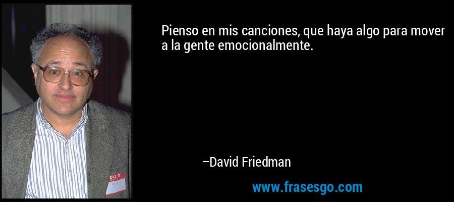 Pienso en mis canciones, que haya algo para mover a la gente emocionalmente. – David Friedman