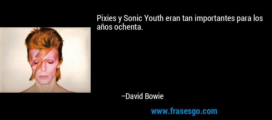 Pixies y Sonic Youth eran tan importantes para los años ochenta. – David Bowie