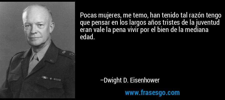 Pocas mujeres, me temo, han tenido tal razón tengo que pensar en los largos años tristes de la juventud eran vale la pena vivir por el bien de la mediana edad. – Dwight D. Eisenhower