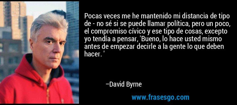 Pocas veces me he mantenido mi distancia de tipo de - no sé si se puede llamar política, pero un poco, el compromiso cívico y ese tipo de cosas, excepto yo tendía a pensar, 'Bueno, lo hace usted mismo antes de empezar decirle a la gente lo que deben hacer. ' – David Byrne