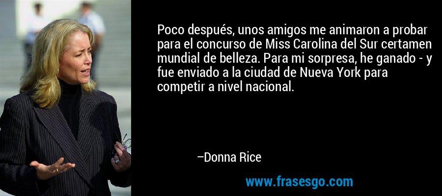 Poco después, unos amigos me animaron a probar para el concurso de Miss Carolina del Sur certamen mundial de belleza. Para mi sorpresa, he ganado - y fue enviado a la ciudad de Nueva York para competir a nivel nacional. – Donna Rice