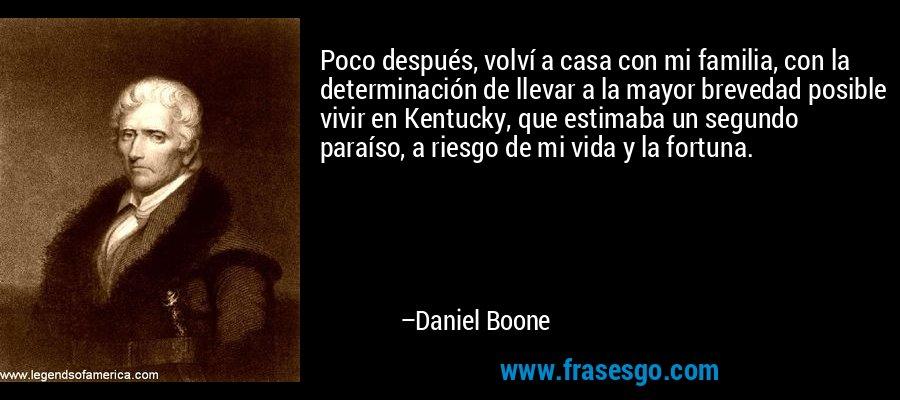 Poco después, volví a casa con mi familia, con la determinación de llevar a la mayor brevedad posible vivir en Kentucky, que estimaba un segundo paraíso, a riesgo de mi vida y la fortuna. – Daniel Boone