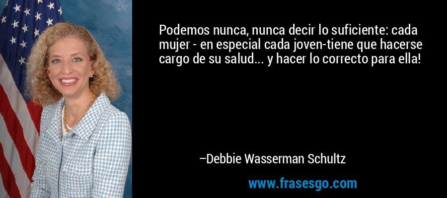 Podemos nunca, nunca decir lo suficiente: cada mujer - en especial cada joven-tiene que hacerse cargo de su salud... y hacer lo correcto para ella! – Debbie Wasserman Schultz