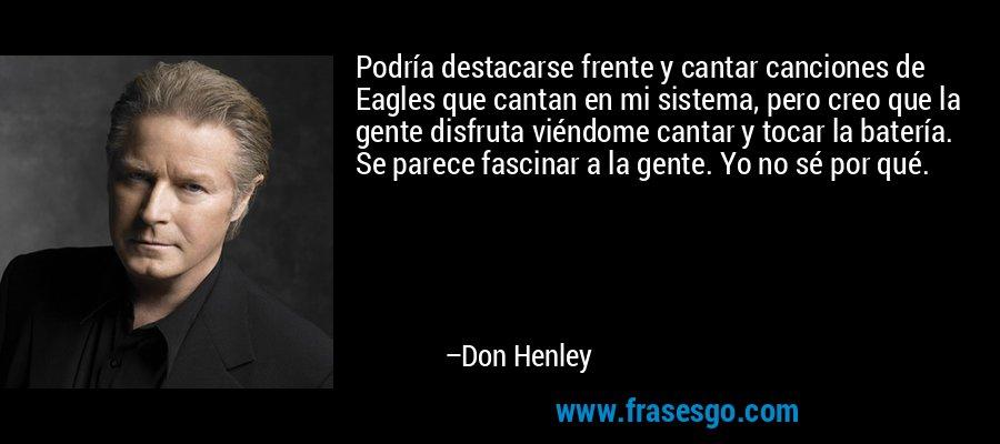 Podría destacarse frente y cantar canciones de Eagles que cantan en mi sistema, pero creo que la gente disfruta viéndome cantar y tocar la batería. Se parece fascinar a la gente. Yo no sé por qué. – Don Henley