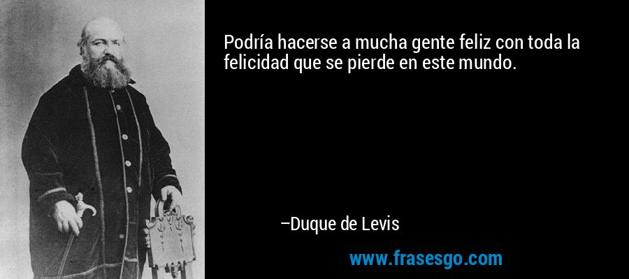 Podría hacerse a mucha gente feliz con toda la felicidad que se pierde en este mundo. – Duque de Levis