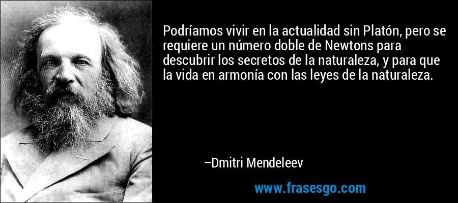 Podríamos vivir en la actualidad sin Platón, pero se requiere un número doble de Newtons para descubrir los secretos de la naturaleza, y para que la vida en armonía con las leyes de la naturaleza. – Dmitri Mendeleev