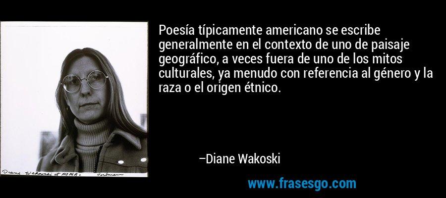 Poesía típicamente americano se escribe generalmente en el contexto de uno de paisaje geográfico, a veces fuera de uno de los mitos culturales, ya menudo con referencia al género y la raza o el origen étnico. – Diane Wakoski