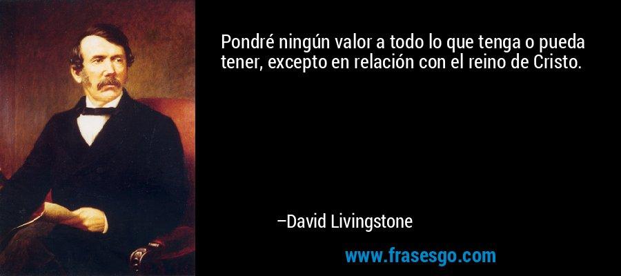 Pondré ningún valor a todo lo que tenga o pueda tener, excepto en relación con el reino de Cristo. – David Livingstone