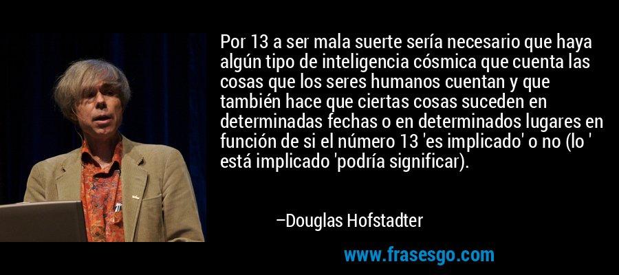 Por 13 a ser mala suerte sería necesario que haya algún tipo de inteligencia cósmica que cuenta las cosas que los seres humanos cuentan y que también hace que ciertas cosas suceden en determinadas fechas o en determinados lugares en función de si el número 13 'es implicado' o no (lo ' está implicado 'podría significar). – Douglas Hofstadter