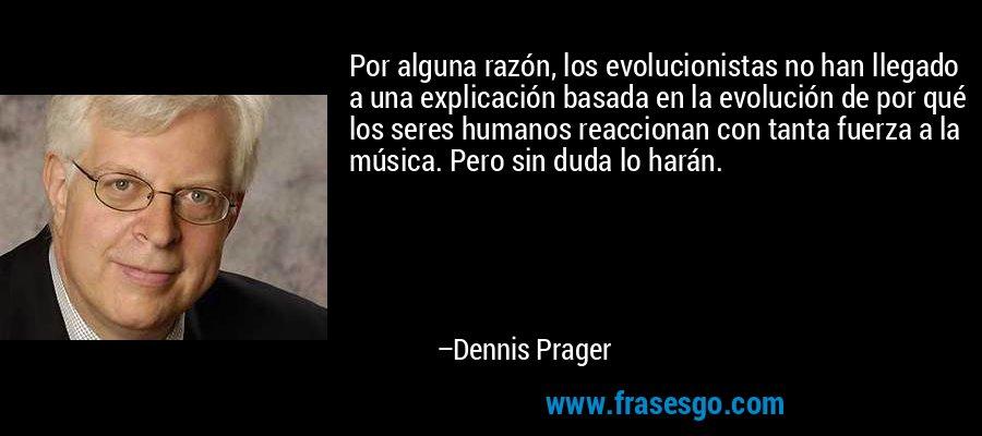 Por alguna razón, los evolucionistas no han llegado a una explicación basada en la evolución de por qué los seres humanos reaccionan con tanta fuerza a la música. Pero sin duda lo harán. – Dennis Prager