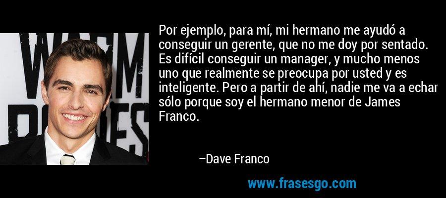 Por ejemplo, para mí, mi hermano me ayudó a conseguir un gerente, que no me doy por sentado. Es difícil conseguir un manager, y mucho menos uno que realmente se preocupa por usted y es inteligente. Pero a partir de ahí, nadie me va a echar sólo porque soy el hermano menor de James Franco. – Dave Franco