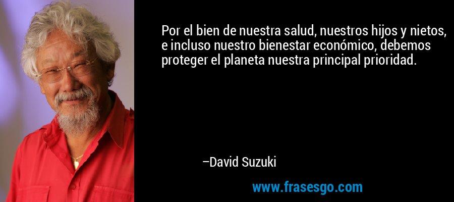Por el bien de nuestra salud, nuestros hijos y nietos, e incluso nuestro bienestar económico, debemos proteger el planeta nuestra principal prioridad. – David Suzuki