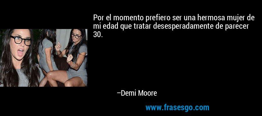 Por el momento prefiero ser una hermosa mujer de mi edad que tratar desesperadamente de parecer 30. – Demi Moore