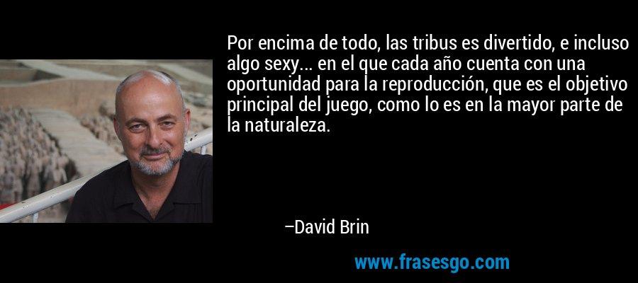 Por encima de todo, las tribus es divertido, e incluso algo sexy... en el que cada año cuenta con una oportunidad para la reproducción, que es el objetivo principal del juego, como lo es en la mayor parte de la naturaleza. – David Brin