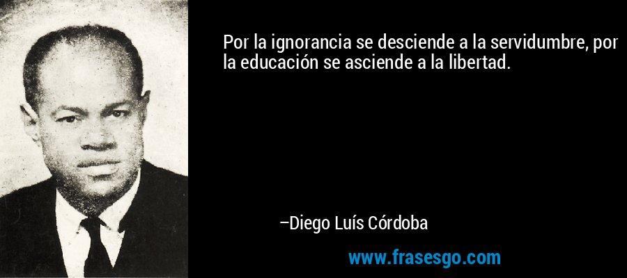 Por la ignorancia se desciende a la servidumbre, por la educación se asciende a la libertad. – Diego Luís Córdoba
