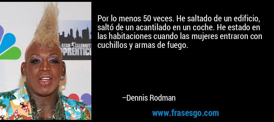 Por lo menos 50 veces. He saltado de un edificio, saltó de un acantilado en un coche. He estado en las habitaciones cuando las mujeres entraron con cuchillos y armas de fuego. – Dennis Rodman