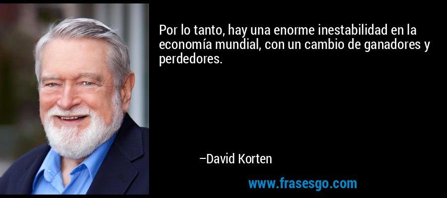 Por lo tanto, hay una enorme inestabilidad en la economía mundial, con un cambio de ganadores y perdedores. – David Korten