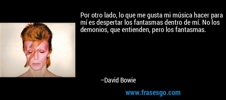 Por otro lado, lo que me gusta mi música hacer para mí es despertar los fantasmas dentro de mí. No los demonios, que entienden, pero los fantasmas. – David Bowie