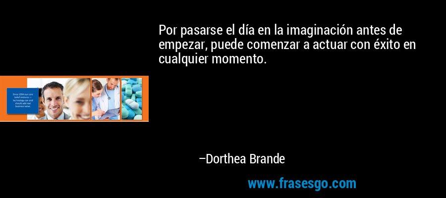 Por pasarse el día en la imaginación antes de empezar, puede comenzar a actuar con éxito en cualquier momento. – Dorthea Brande