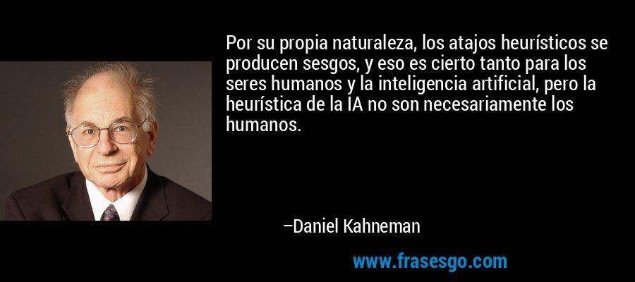 Por su propia naturaleza, los atajos heurísticos se producen sesgos, y eso es cierto tanto para los seres humanos y la inteligencia artificial, pero la heurística de la IA no son necesariamente los humanos. – Daniel Kahneman