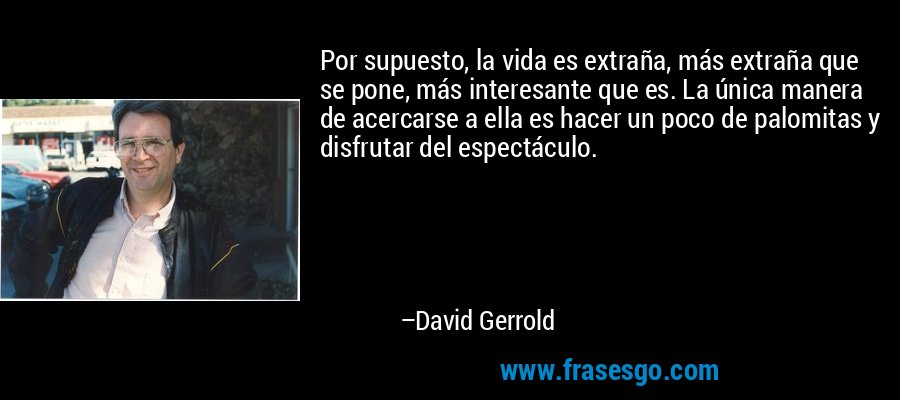 Por supuesto, la vida es extraña, más extraña que se pone, más interesante que es. La única manera de acercarse a ella es hacer un poco de palomitas y disfrutar del espectáculo. – David Gerrold