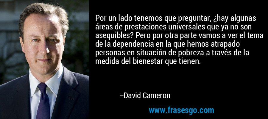 Por un lado tenemos que preguntar, ¿hay algunas áreas de prestaciones universales que ya no son asequibles? Pero por otra parte vamos a ver el tema de la dependencia en la que hemos atrapado personas en situación de pobreza a través de la medida del bienestar que tienen. – David Cameron