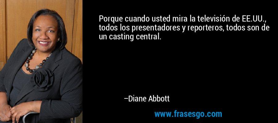 Porque cuando usted mira la televisión de EE.UU., todos los presentadores y reporteros, todos son de un casting central. – Diane Abbott