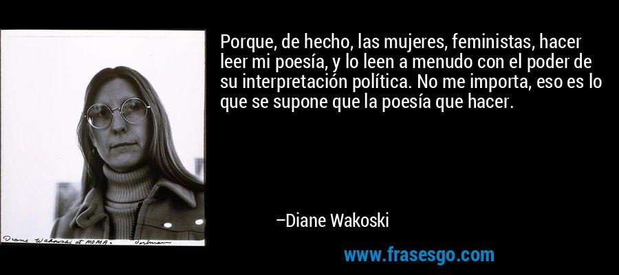 Porque, de hecho, las mujeres, feministas, hacer leer mi poesía, y lo leen a menudo con el poder de su interpretación política. No me importa, eso es lo que se supone que la poesía que hacer. – Diane Wakoski