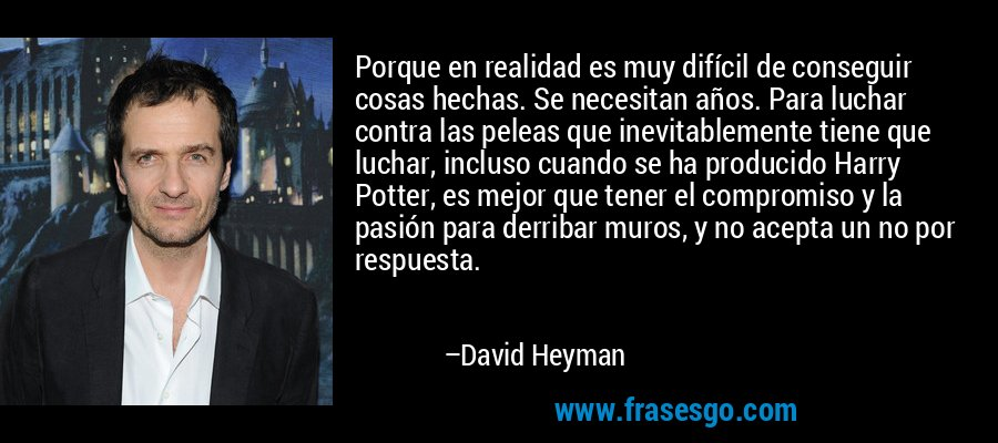 Porque en realidad es muy difícil de conseguir cosas hechas. Se necesitan años. Para luchar contra las peleas que inevitablemente tiene que luchar, incluso cuando se ha producido Harry Potter, es mejor que tener el compromiso y la pasión para derribar muros, y no acepta un no por respuesta. – David Heyman