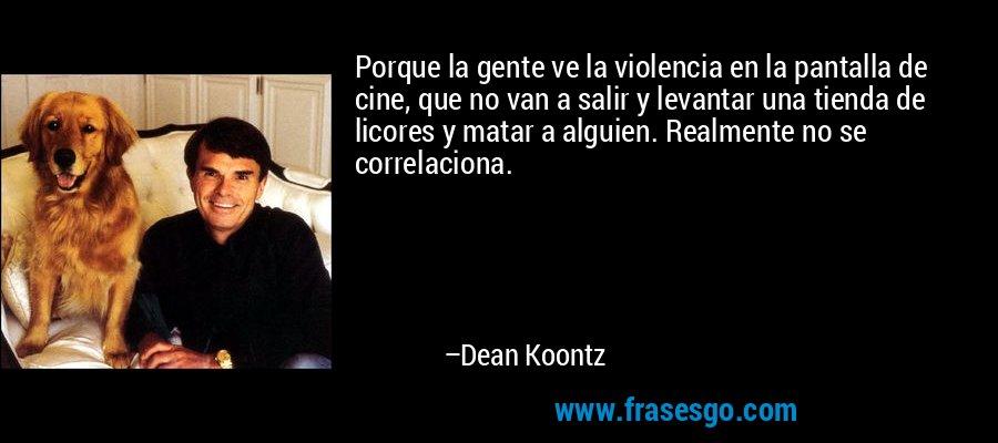 Porque la gente ve la violencia en la pantalla de cine, que no van a salir y levantar una tienda de licores y matar a alguien. Realmente no se correlaciona. – Dean Koontz