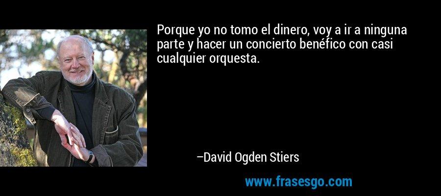 Porque yo no tomo el dinero, voy a ir a ninguna parte y hacer un concierto benéfico con casi cualquier orquesta. – David Ogden Stiers