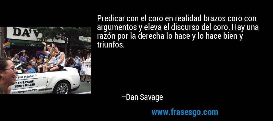 Predicar con el coro en realidad brazos coro con argumentos y eleva el discurso del coro. Hay una razón por la derecha lo hace y lo hace bien y triunfos. – Dan Savage