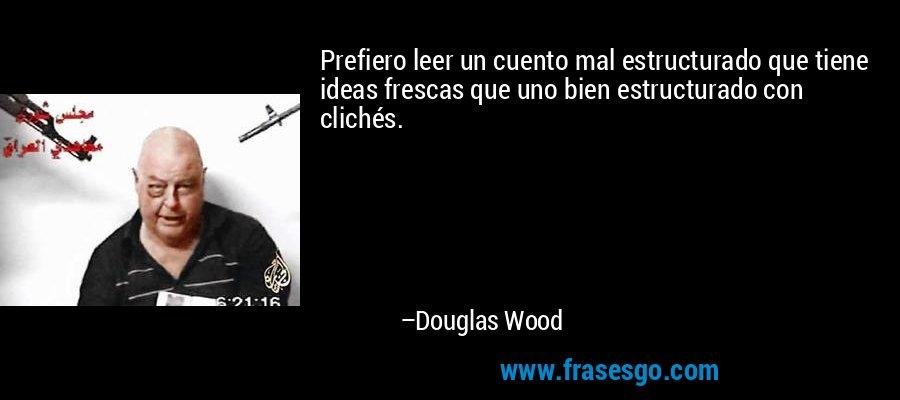Prefiero leer un cuento mal estructurado que tiene ideas frescas que uno bien estructurado con clichés. – Douglas Wood