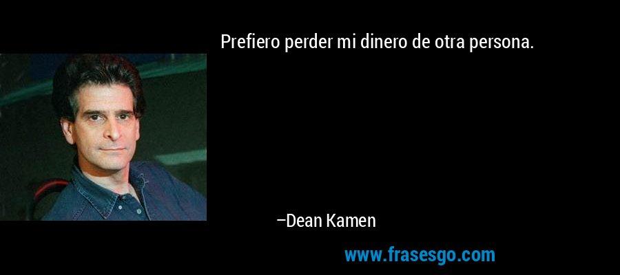 Prefiero perder mi dinero de otra persona. – Dean Kamen