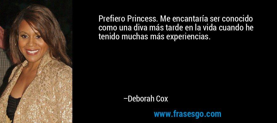 Prefiero Princess. Me encantaría ser conocido como una diva más tarde en la vida cuando he tenido muchas más experiencias. – Deborah Cox