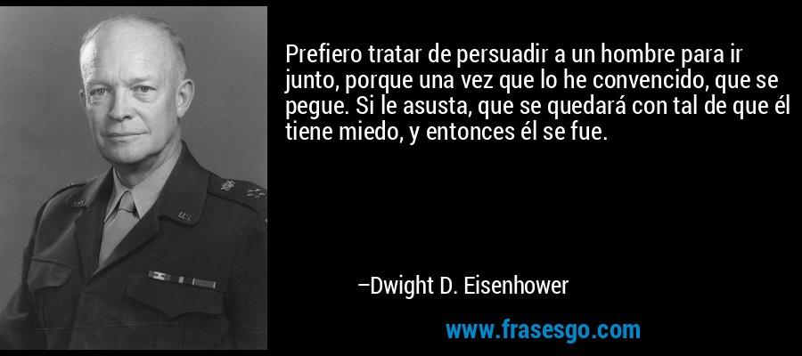 Prefiero tratar de persuadir a un hombre para ir junto, porque una vez que lo he convencido, que se pegue. Si le asusta, que se quedará con tal de que él tiene miedo, y entonces él se fue. – Dwight D. Eisenhower
