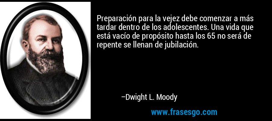 Preparación para la vejez debe comenzar a más tardar dentro de los adolescentes. Una vida que está vacío de propósito hasta los 65 no será de repente se llenan de jubilación. – Dwight L. Moody