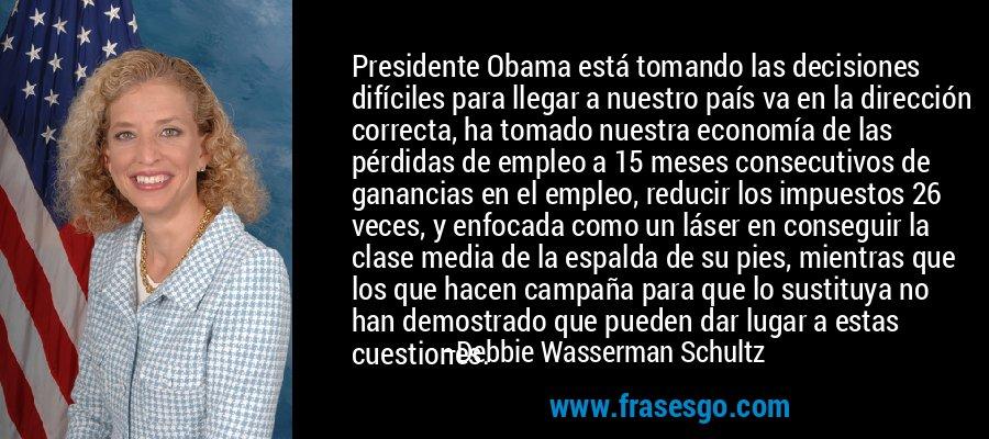 Presidente Obama está tomando las decisiones difíciles para llegar a nuestro país va en la dirección correcta, ha tomado nuestra economía de las pérdidas de empleo a 15 meses consecutivos de ganancias en el empleo, reducir los impuestos 26 veces, y enfocada como un láser en conseguir la clase media de la espalda de su pies, mientras que los que hacen campaña para que lo sustituya no han demostrado que pueden dar lugar a estas cuestiones. – Debbie Wasserman Schultz