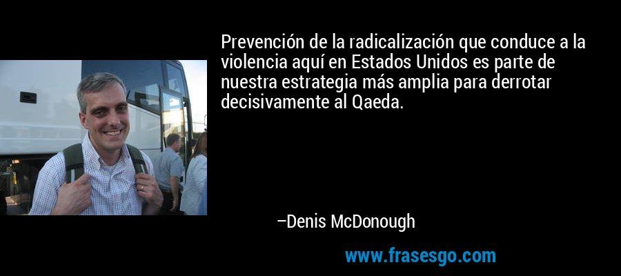 Prevención de la radicalización que conduce a la violencia aquí en Estados Unidos es parte de nuestra estrategia más amplia para derrotar decisivamente al Qaeda. – Denis McDonough