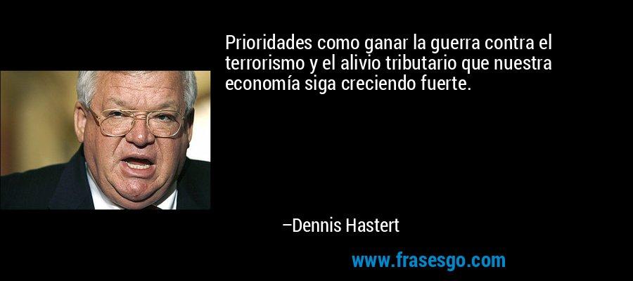 Prioridades como ganar la guerra contra el terrorismo y el alivio tributario que nuestra economía siga creciendo fuerte. – Dennis Hastert