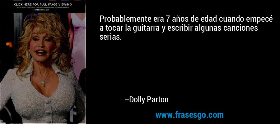 Probablemente era 7 años de edad cuando empecé a tocar la guitarra y escribir algunas canciones serias. – Dolly Parton