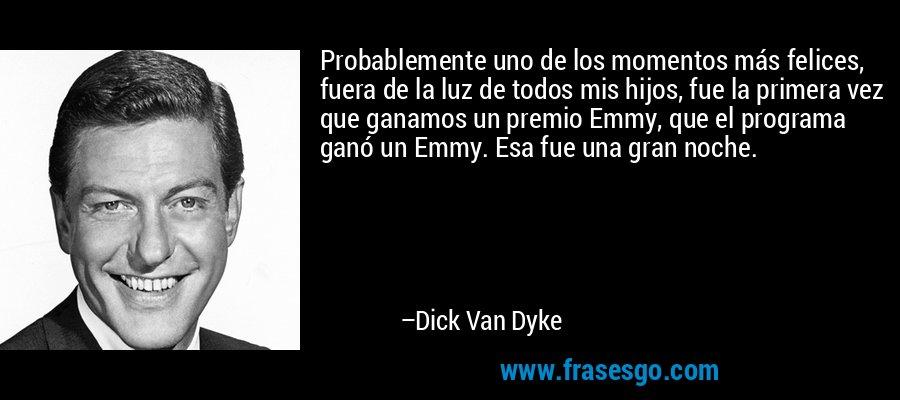 Probablemente uno de los momentos más felices, fuera de la luz de todos mis hijos, fue la primera vez que ganamos un premio Emmy, que el programa ganó un Emmy. Esa fue una gran noche. – Dick Van Dyke