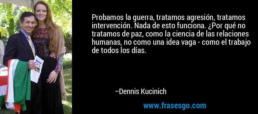 Probamos la guerra, tratamos agresión, tratamos intervención. Nada de esto funciona. ¿Por qué no tratamos de paz, como la ciencia de las relaciones humanas, no como una idea vaga - como el trabajo de todos los días. – Dennis Kucinich